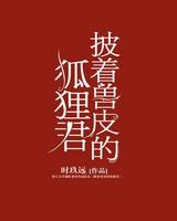《披着兽皮的狐狸君》(精校全本TXT下载)作者:时玖远