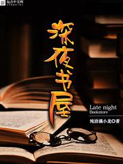《深夜书屋》(精校版txt全本)作者:纯洁滴小龙